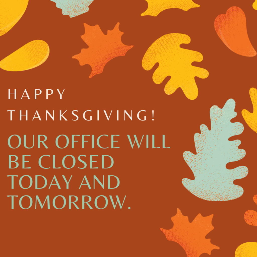 Happy Thanksgiving! Our office will be closed today and tomorrow .